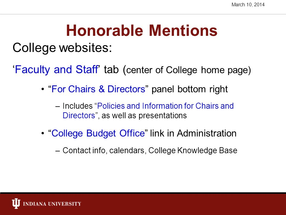 Honorable Mentions College websites: 'Faculty and Staff' tab ( center of College home page) For Chairs & Directors panel bottom right –Includes Policies and Information for Chairs and Directors , as well as presentations College Budget Office link in Administration –Contact info, calendars, College Knowledge Base March 10, 2014