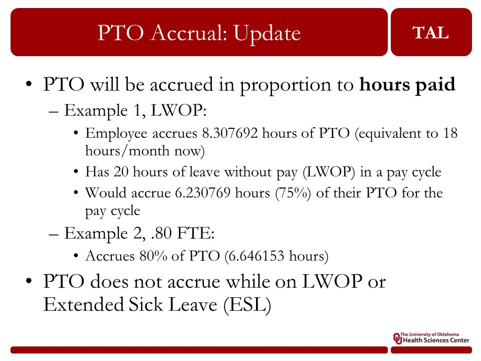 TAL PTO Accrual: Update PTO will be accrued in proportion to hours paid –Example 1, LWOP: Employee accrues 8.307692 hours of PTO (equivalent to 18 hours/month now) Has 20 hours of leave without pay (LWOP) in a pay cycle Would accrue 6.230769 hours (75%) of their PTO for the pay cycle –Example 2,.80 FTE: Accrues 80% of PTO (6.646153 hours) PTO does not accrue while on LWOP or Extended Sick Leave (ESL)