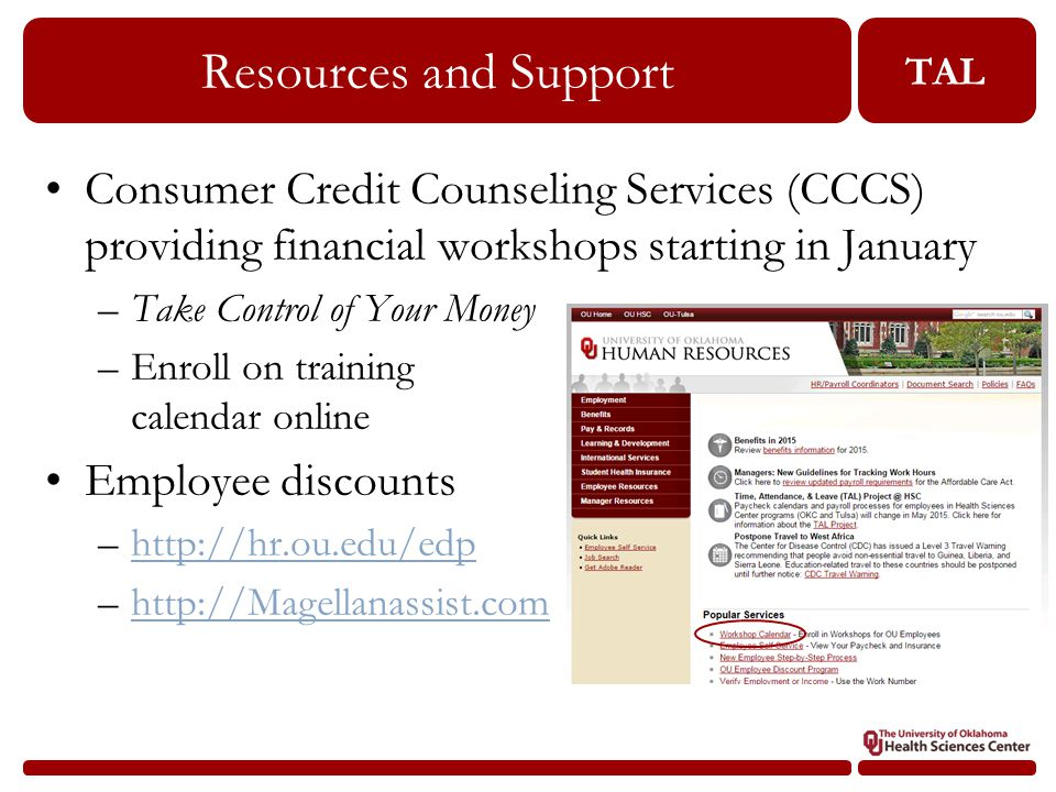 TAL Resources and Support Consumer Credit Counseling Services (CCCS) providing financial workshops starting in January –Take Control of Your Money –Enroll on training calendar online Employee discounts –http://hr.ou.edu/edphttp://hr.ou.edu/edp –http://Magellanassist.comhttp://Magellanassist.com