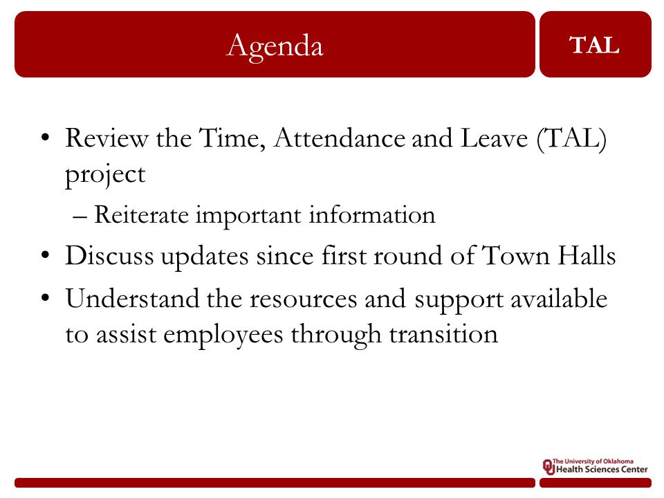 TAL Agenda Review the Time, Attendance and Leave (TAL) project –Reiterate important information Discuss updates since first round of Town Halls Understand the resources and support available to assist employees through transition