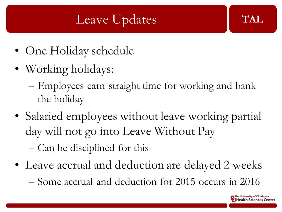 TAL Leave Updates One Holiday schedule Working holidays: –Employees earn straight time for working and bank the holiday Salaried employees without leave working partial day will not go into Leave Without Pay –Can be disciplined for this Leave accrual and deduction are delayed 2 weeks –Some accrual and deduction for 2015 occurs in 2016