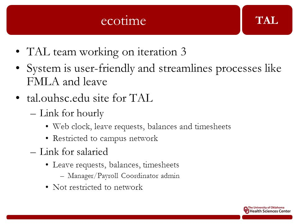 TAL ecotime TAL team working on iteration 3 System is user-friendly and streamlines processes like FMLA and leave tal.ouhsc.edu site for TAL –Link for hourly Web clock, leave requests, balances and timesheets Restricted to campus network –Link for salaried Leave requests, balances, timesheets –Manager/Payroll Coordinator admin Not restricted to network