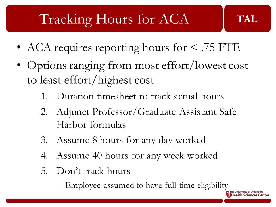 TAL Tracking Hours for ACA 28 ACA requires reporting hours for <.75 FTE Options ranging from most effort/lowest cost to least effort/highest cost 1.Duration timesheet to track actual hours 2.Adjunct Professor/Graduate Assistant Safe Harbor formulas 3.Assume 8 hours for any day worked 4.Assume 40 hours for any week worked 5.Don't track hours –Employee assumed to have full-time eligibility