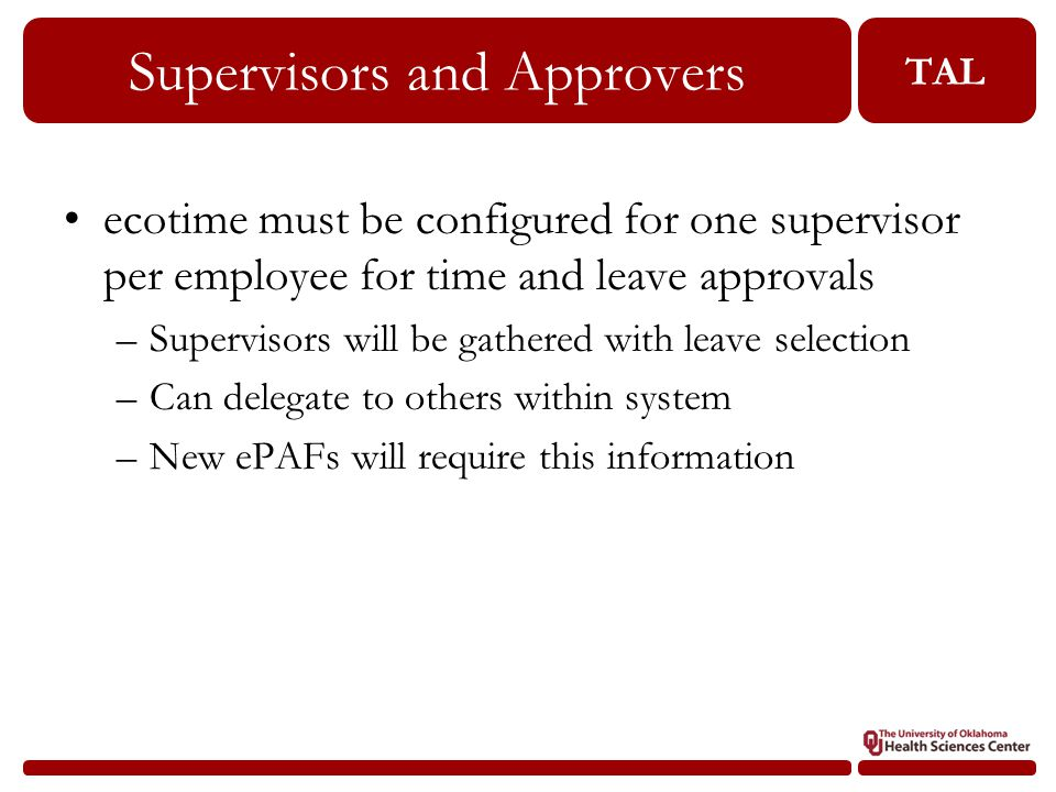 TAL Supervisors and Approvers 29 ecotime must be configured for one supervisor per employee for time and leave approvals –Supervisors will be gathered with leave selection –Can delegate to others within system –New ePAFs will require this information