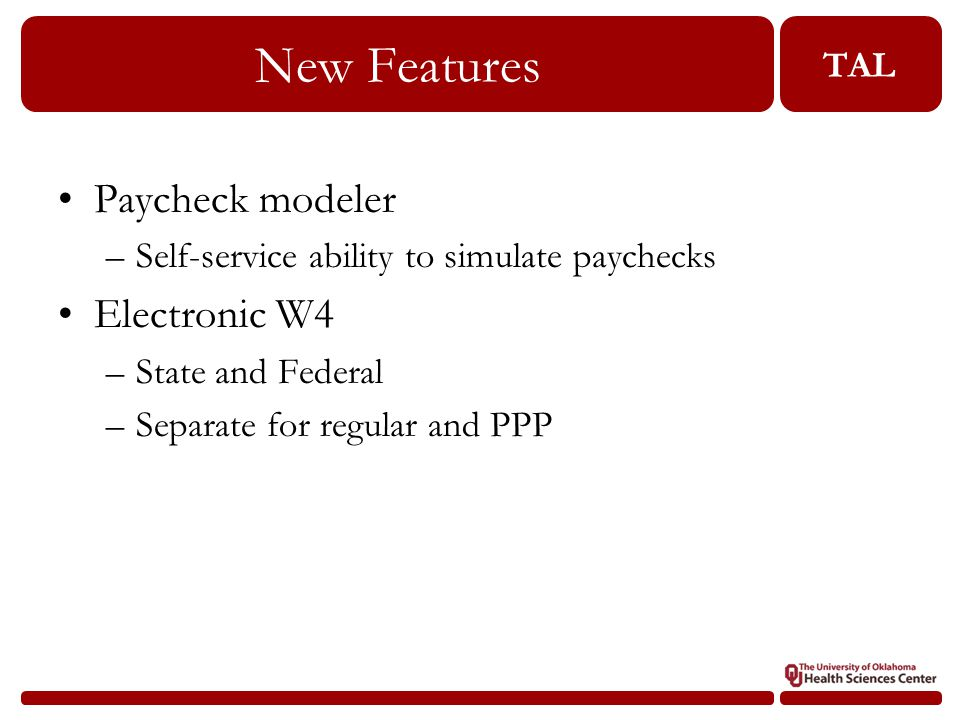 TAL New Features 30 Paycheck modeler –Self-service ability to simulate paychecks Electronic W4 –State and Federal –Separate for regular and PPP