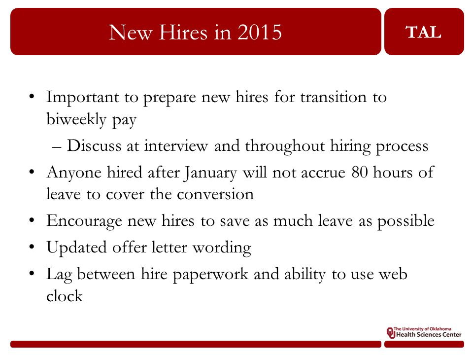 TAL New Hires in 2015 Important to prepare new hires for transition to biweekly pay –Discuss at interview and throughout hiring process Anyone hired after January will not accrue 80 hours of leave to cover the conversion Encourage new hires to save as much leave as possible Updated offer letter wording Lag between hire paperwork and ability to use web clock
