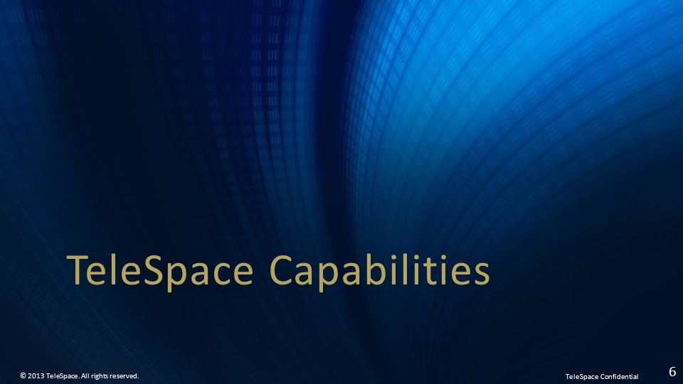 TeleSpace Confidential © 2013 TeleSpace. All rights reserved. 6 TeleSpace Capabilities