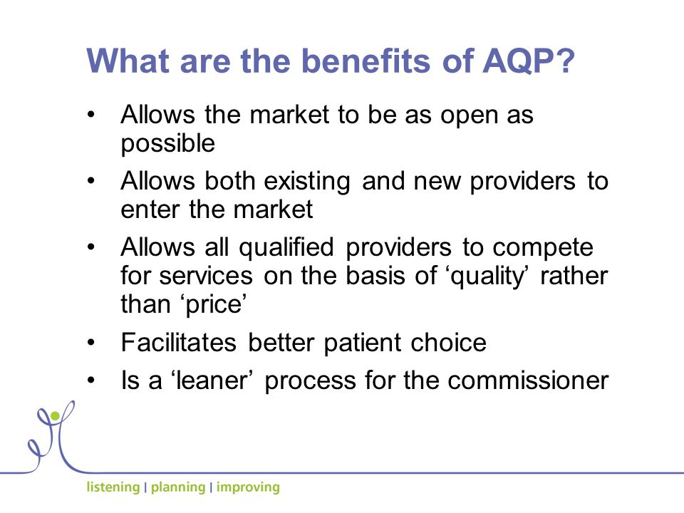 Allows the market to be as open as possible Allows both existing and new providers to enter the market Allows all qualified providers to compete for services on the basis of 'quality' rather than 'price' Facilitates better patient choice Is a 'leaner' process for the commissioner What are the benefits of AQP?
