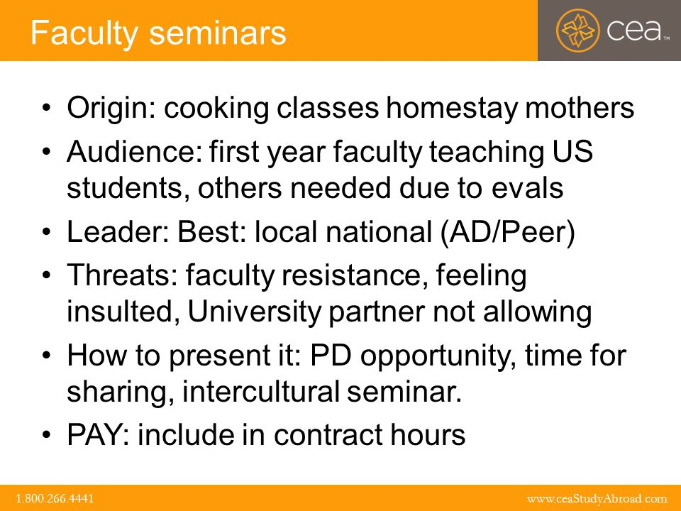 www.ceaStudyAbroad.com 1.800.266.4441 1.800.266.4441 www.ceaStudyAbroad.com Faculty seminars Origin: cooking classes homestay mothers Audience: first year faculty teaching US students, others needed due to evals Leader: Best: local national (AD/Peer) Threats: faculty resistance, feeling insulted, University partner not allowing How to present it: PD opportunity, time for sharing, intercultural seminar.