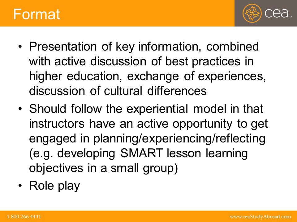 www.ceaStudyAbroad.com 1.800.266.4441 1.800.266.4441 www.ceaStudyAbroad.com Format Presentation of key information, combined with active discussion of best practices in higher education, exchange of experiences, discussion of cultural differences Should follow the experiential model in that instructors have an active opportunity to get engaged in planning/experiencing/reflecting (e.g.