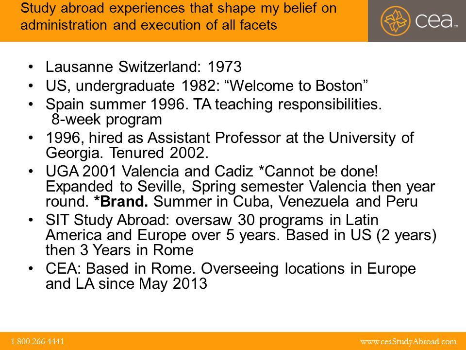 www.ceaStudyAbroad.com 1.800.266.4441 1.800.266.4441 www.ceaStudyAbroad.com Study abroad experiences that shape my belief on administration and execution of all facets Lausanne Switzerland: 1973 US, undergraduate 1982: Welcome to Boston Spain summer 1996.