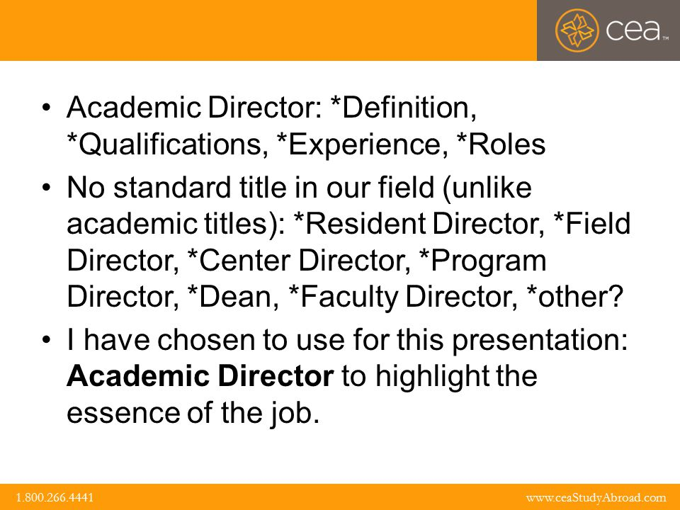 www.ceaStudyAbroad.com 1.800.266.4441 1.800.266.4441 www.ceaStudyAbroad.com Definition: the primary mission of the AD is related to what gives meaning to the title : Academics In essence we could argue that he/she is the Chief Academic Officer in the field Curriculum Development and Supervision Syllabi development Faculty hiring, mentoring, supervision and evaluation Teaching Courses: selection, scheduling, assignments Student Academic issues Liaison with home office (US), sending institutions
