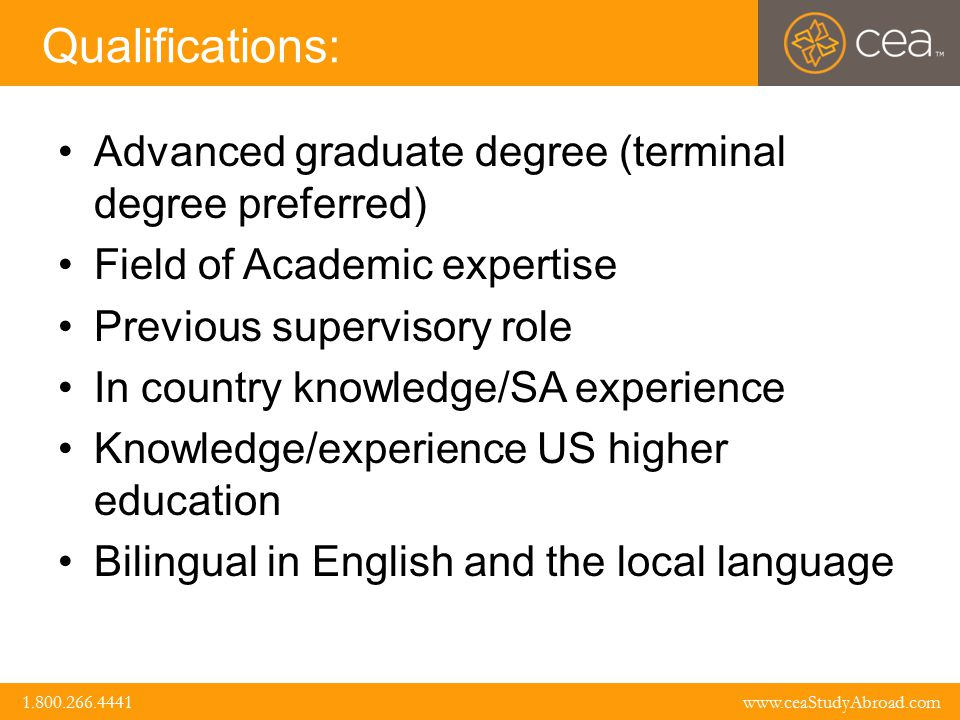 www.ceaStudyAbroad.com 1.800.266.4441 1.800.266.4441 www.ceaStudyAbroad.com Qualifications: Advanced graduate degree (terminal degree preferred) Field of Academic expertise Previous supervisory role In country knowledge/SA experience Knowledge/experience US higher education Bilingual in English and the local language