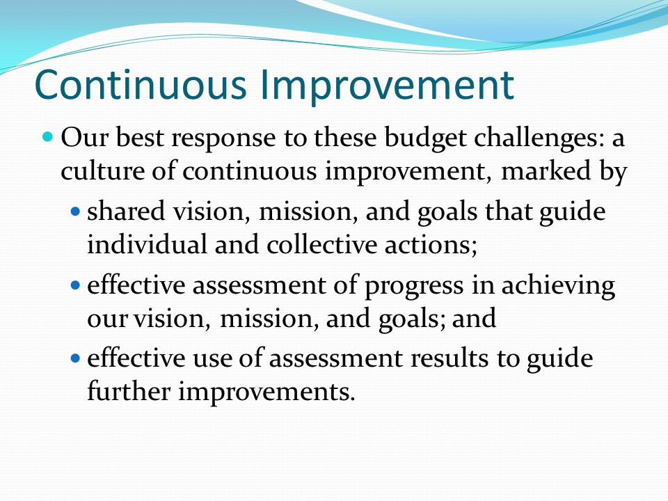 Continuous Improvement Our best response to these budget challenges: a culture of continuous improvement, marked by shared vision, mission, and goals that guide individual and collective actions; effective assessment of progress in achieving our vision, mission, and goals; and effective use of assessment results to guide further improvements.