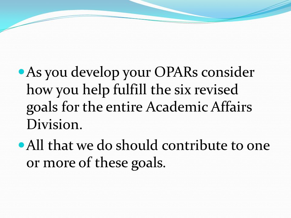 As you develop your OPARs consider how you help fulfill the six revised goals for the entire Academic Affairs Division.