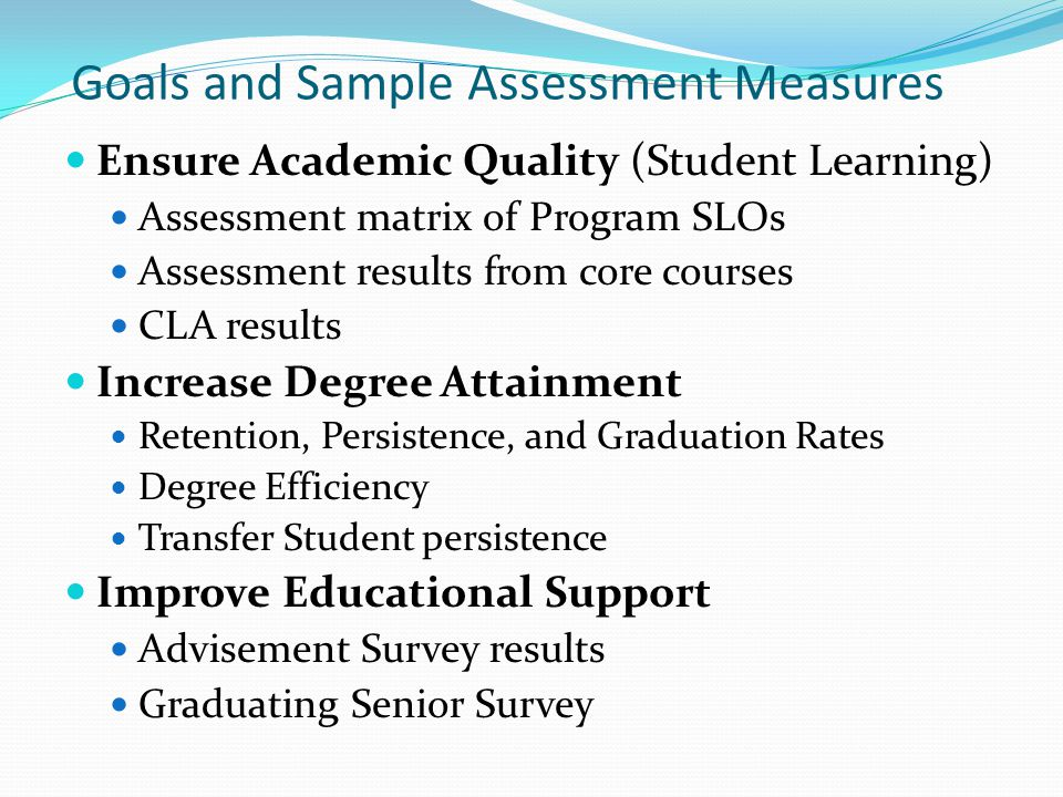 Goals and Sample Assessment Measures Ensure Academic Quality (Student Learning) Assessment matrix of Program SLOs Assessment results from core courses CLA results Increase Degree Attainment Retention, Persistence, and Graduation Rates Degree Efficiency Transfer Student persistence Improve Educational Support Advisement Survey results Graduating Senior Survey