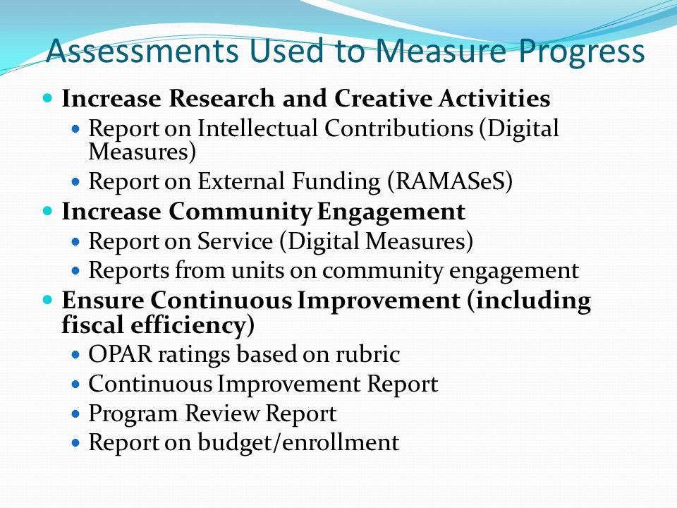Assessments Used to Measure Progress Increase Research and Creative Activities Report on Intellectual Contributions (Digital Measures) Report on External Funding (RAMASeS) Increase Community Engagement Report on Service (Digital Measures) Reports from units on community engagement Ensure Continuous Improvement (including fiscal efficiency) OPAR ratings based on rubric Continuous Improvement Report Program Review Report Report on budget/enrollment