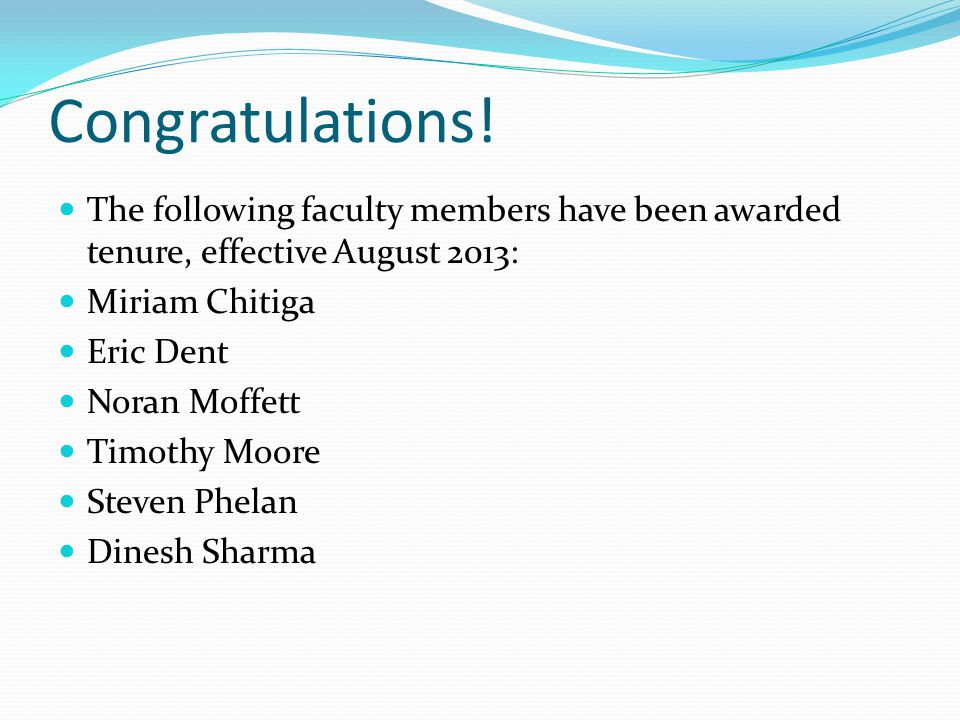 Congratulations! The following faculty members have been awarded tenure, effective August 2013: Miriam Chitiga Eric Dent Noran Moffett Timothy Moore S