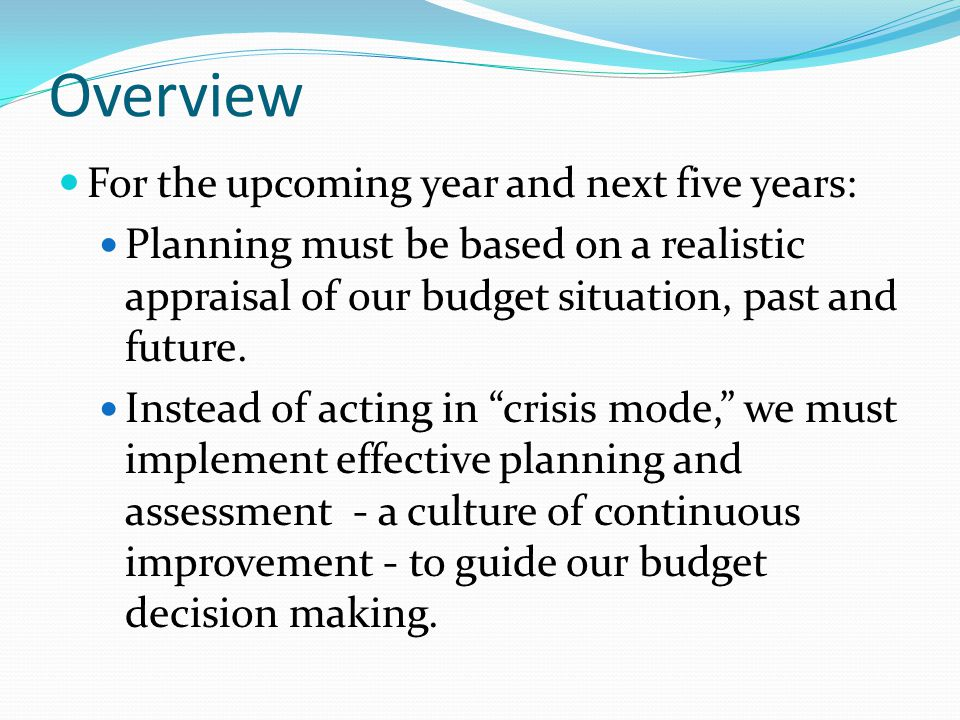 Overview For the upcoming year and next five years: Planning must be based on a realistic appraisal of our budget situation, past and future.
