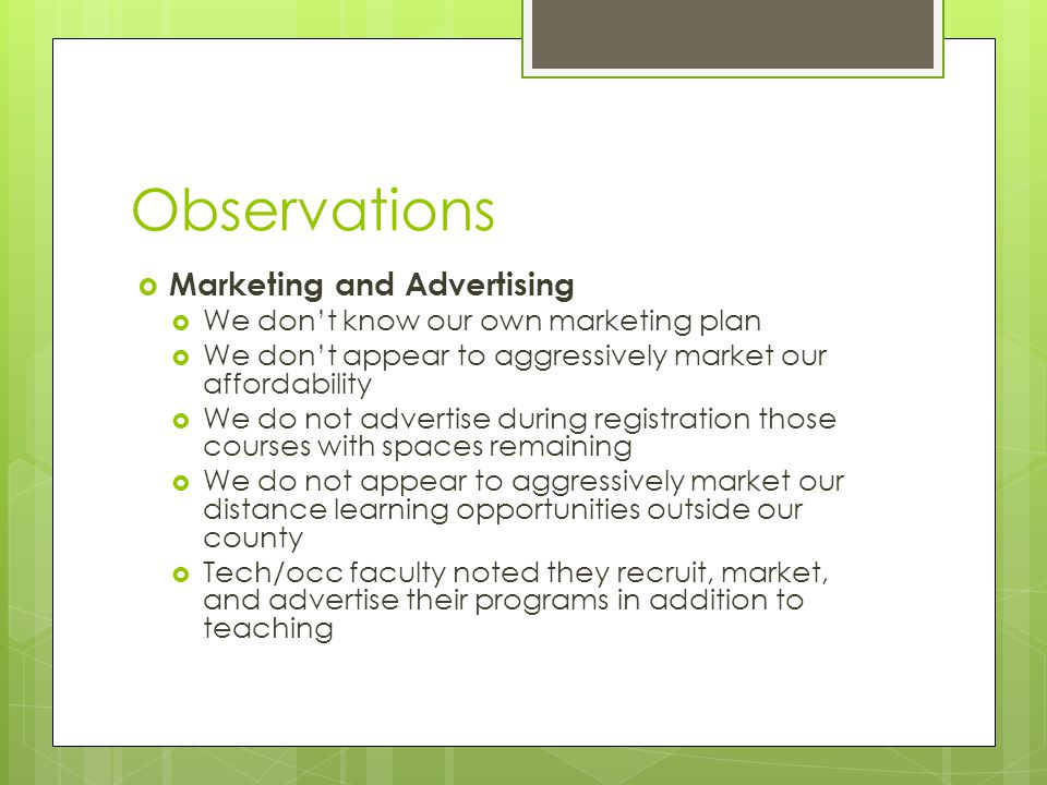 Observations  Marketing and Advertising  We don't know our own marketing plan  We don't appear to aggressively market our affordability  We do not advertise during registration those courses with spaces remaining  We do not appear to aggressively market our distance learning opportunities outside our county  Tech/occ faculty noted they recruit, market, and advertise their programs in addition to teaching