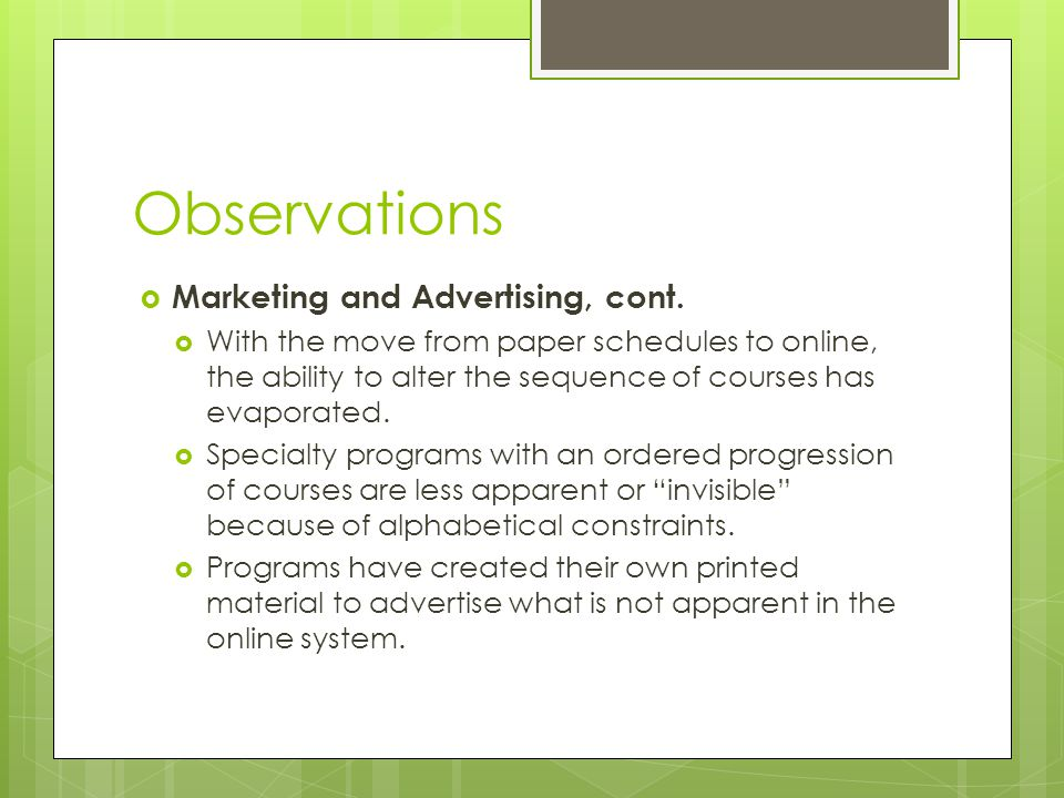 Observations  Marketing and Advertising, cont.  With the move from paper schedules to online, the ability to alter the sequence of courses has evapo