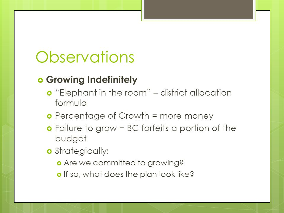 Observations  Growing Indefinitely  Elephant in the room – district allocation formula  Percentage of Growth = more money  Failure to grow = BC forfeits a portion of the budget  Strategically:  Are we committed to growing.