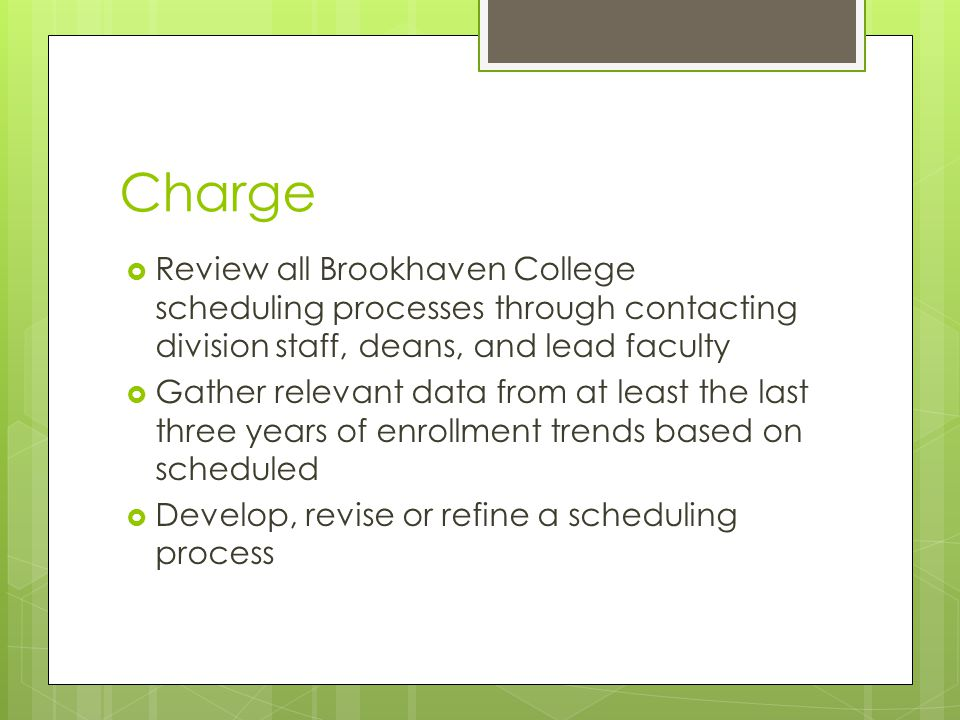 Charge  Review all Brookhaven College scheduling processes through contacting division staff, deans, and lead faculty  Gather relevant data from at least the last three years of enrollment trends based on scheduled  Develop, revise or refine a scheduling process