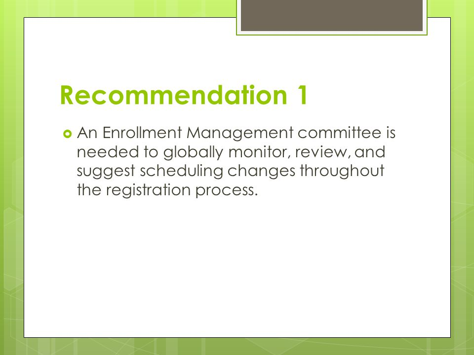 Recommendation 1  An Enrollment Management committee is needed to globally monitor, review, and suggest scheduling changes throughout the registratio