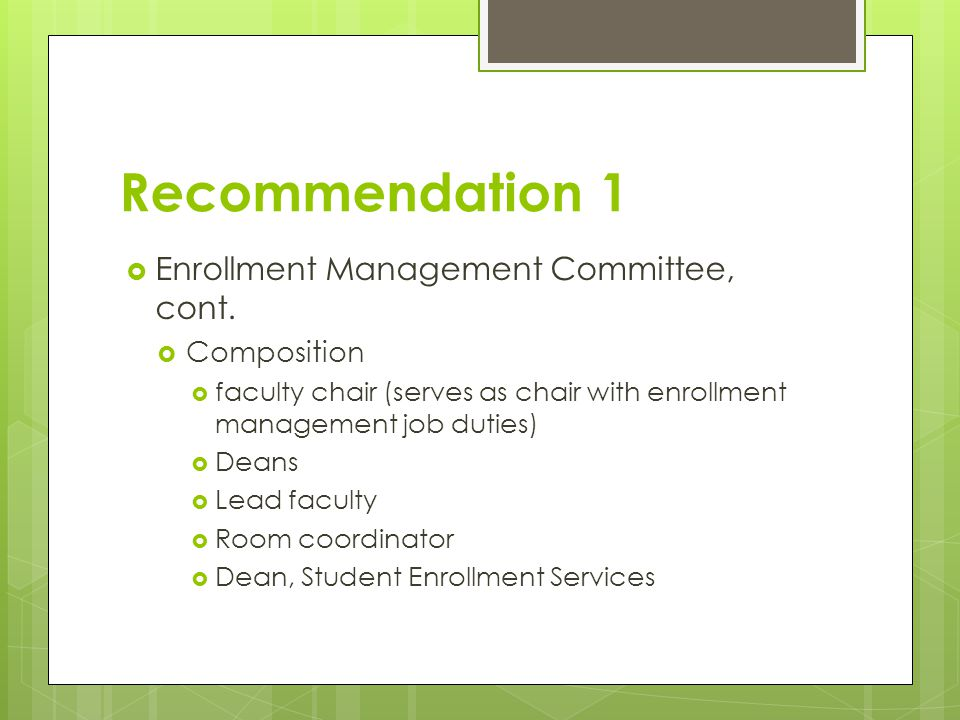 Recommendation 1  Enrollment Management Committee, cont.  Composition  faculty chair (serves as chair with enrollment management job duties)  Dean