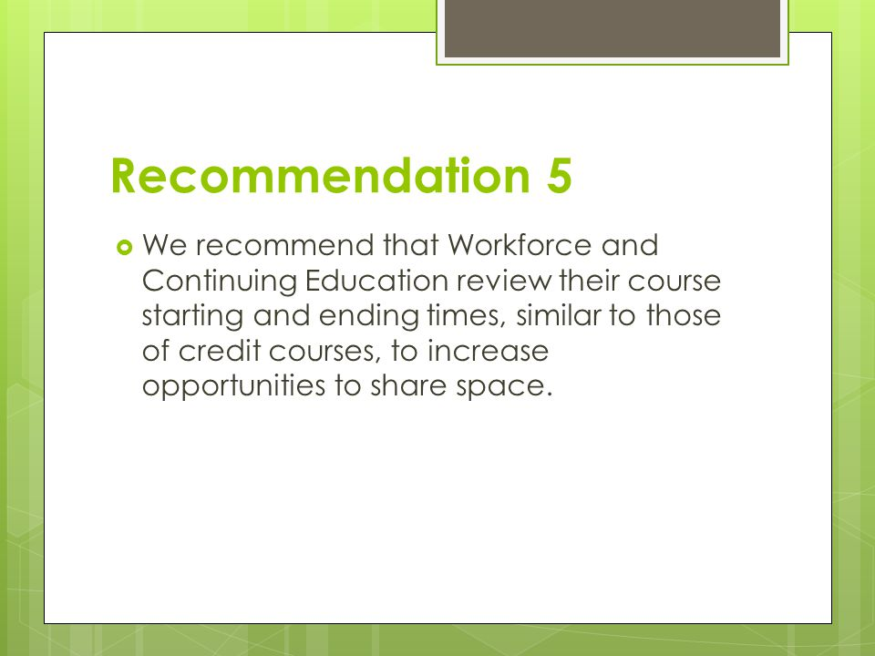 Recommendation 5  We recommend that Workforce and Continuing Education review their course starting and ending times, similar to those of credit courses, to increase opportunities to share space.