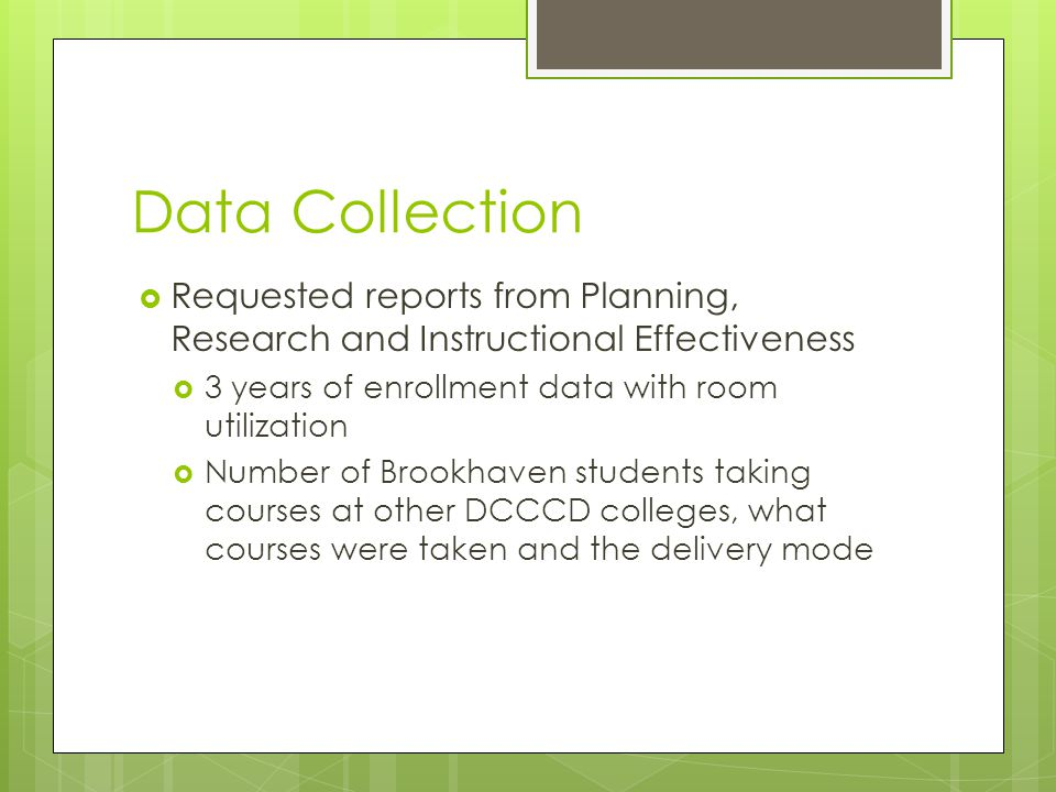 Data Collection  Requested reports from Planning, Research and Instructional Effectiveness  3 years of enrollment data with room utilization  Numbe