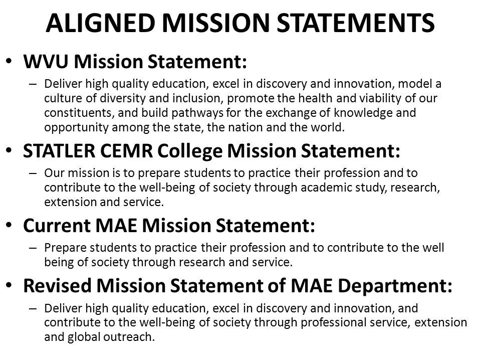 ALIGNED MISSION STATEMENTS WVU Mission Statement: – Deliver high quality education, excel in discovery and innovation, model a culture of diversity and inclusion, promote the health and viability of our constituents, and build pathways for the exchange of knowledge and opportunity among the state, the nation and the world.