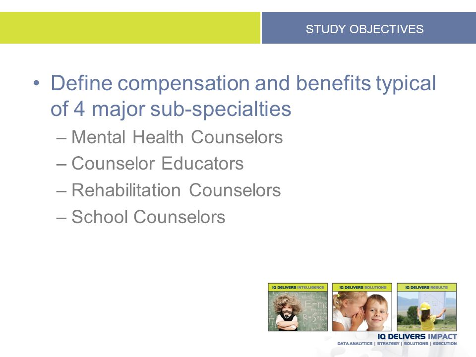 STUDY OBJECTIVES Define compensation and benefits typical of 4 major sub-specialties –Mental Health Counselors –Counselor Educators –Rehabilitation Co
