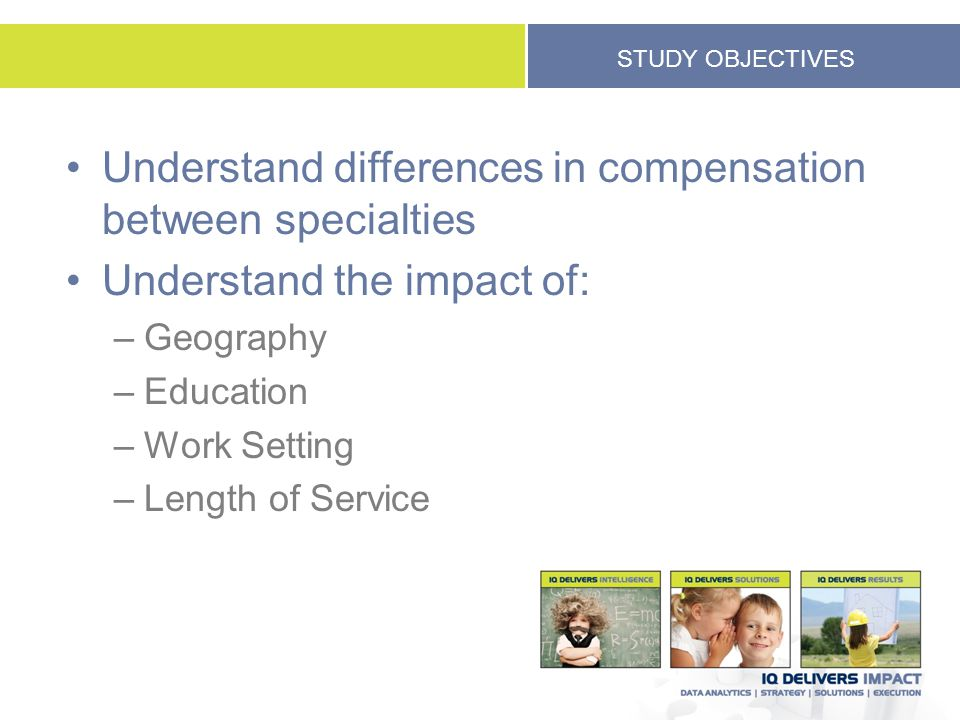 STUDY OBJECTIVES Understand differences in compensation between specialties Understand the impact of: –Geography –Education –Work Setting –Length of S