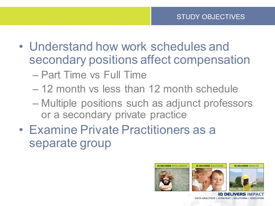 STUDY OBJECTIVES Understand how work schedules and secondary positions affect compensation –Part Time vs Full Time –12 month vs less than 12 month sch