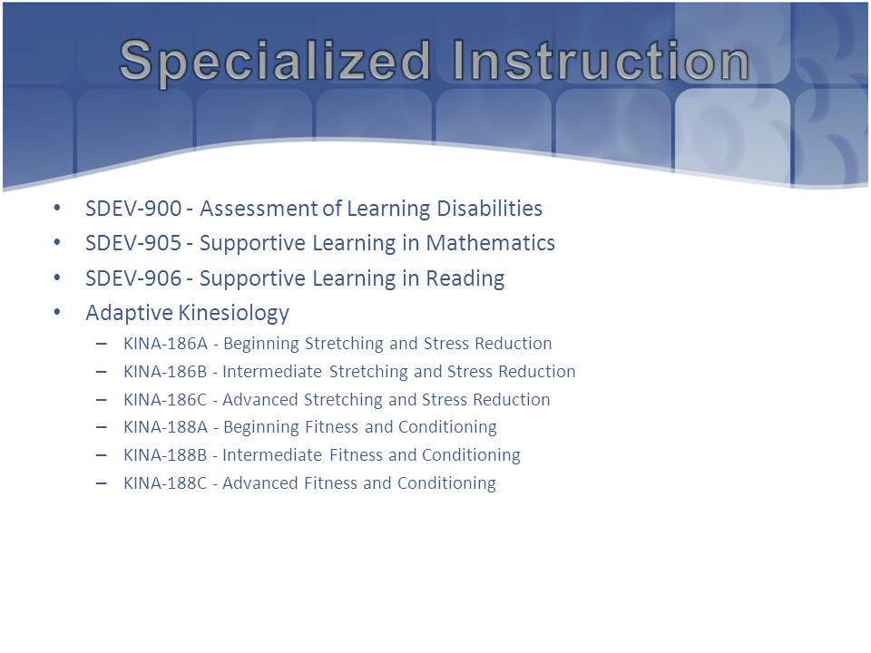 SDEV-900 - Assessment of Learning Disabilities SDEV-905 - Supportive Learning in Mathematics SDEV-906 - Supportive Learning in Reading Adaptive Kinesiology – KINA-186A - Beginning Stretching and Stress Reduction – KINA-186B - Intermediate Stretching and Stress Reduction – KINA-186C - Advanced Stretching and Stress Reduction – KINA-188A - Beginning Fitness and Conditioning – KINA-188B - Intermediate Fitness and Conditioning – KINA-188C - Advanced Fitness and Conditioning