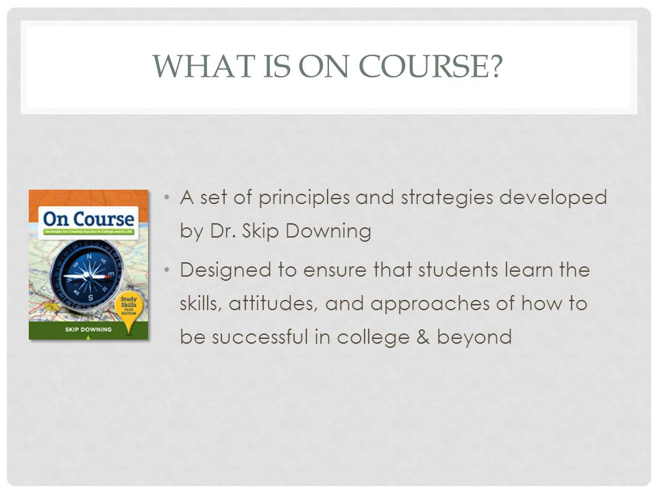 WHAT IS ON COURSE? A set of principles and strategies developed by Dr. Skip Downing Designed to ensure that students learn the skills, attitudes, and