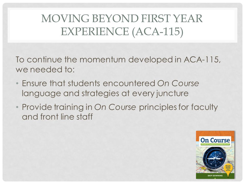 MOVING BEYOND FIRST YEAR EXPERIENCE (ACA-115) To continue the momentum developed in ACA-115, we needed to: Ensure that students encountered On Course language and strategies at every juncture Provide training in On Course principles for faculty and front line staff