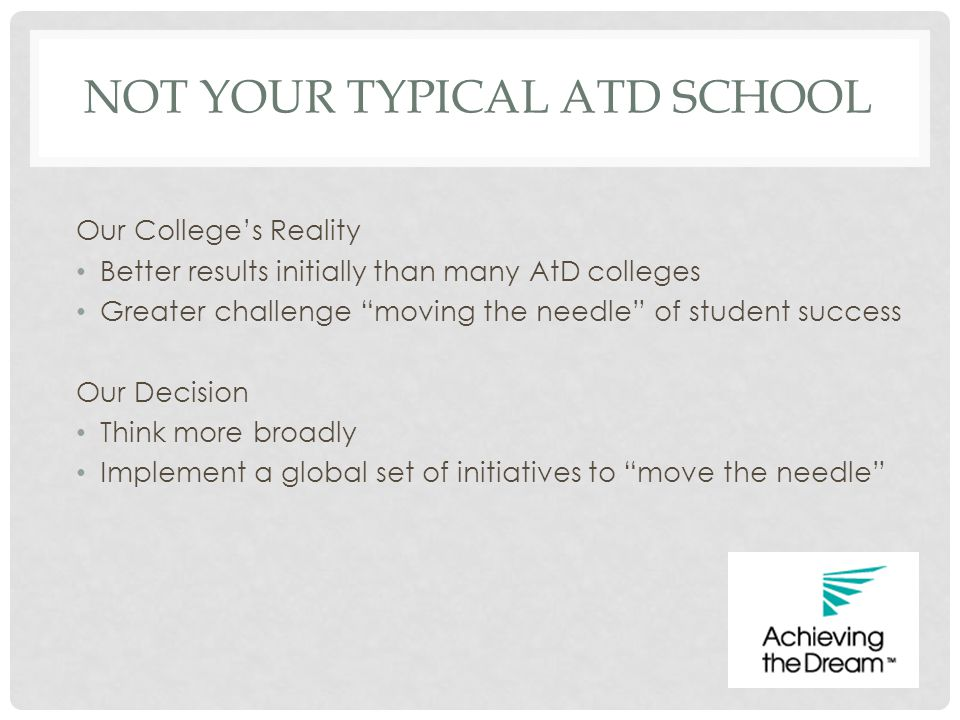 """NOT YOUR TYPICAL ATD SCHOOL Our College's Reality Better results initially than many AtD colleges Greater challenge """"moving the needle"""" of student suc"""
