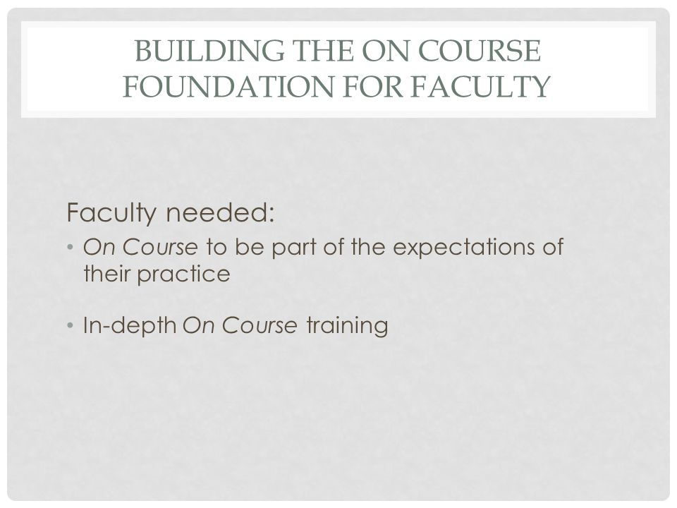 BUILDING THE ON COURSE FOUNDATION FOR FACULTY Faculty needed: On Course to be part of the expectations of their practice In-depth On Course training