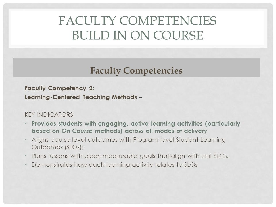 FACULTY COMPETENCIES BUILD IN ON COURSE Faculty Competencies Faculty Competency 2: Learning-Centered Teaching Methods – KEY INDICATORS: Provides stude