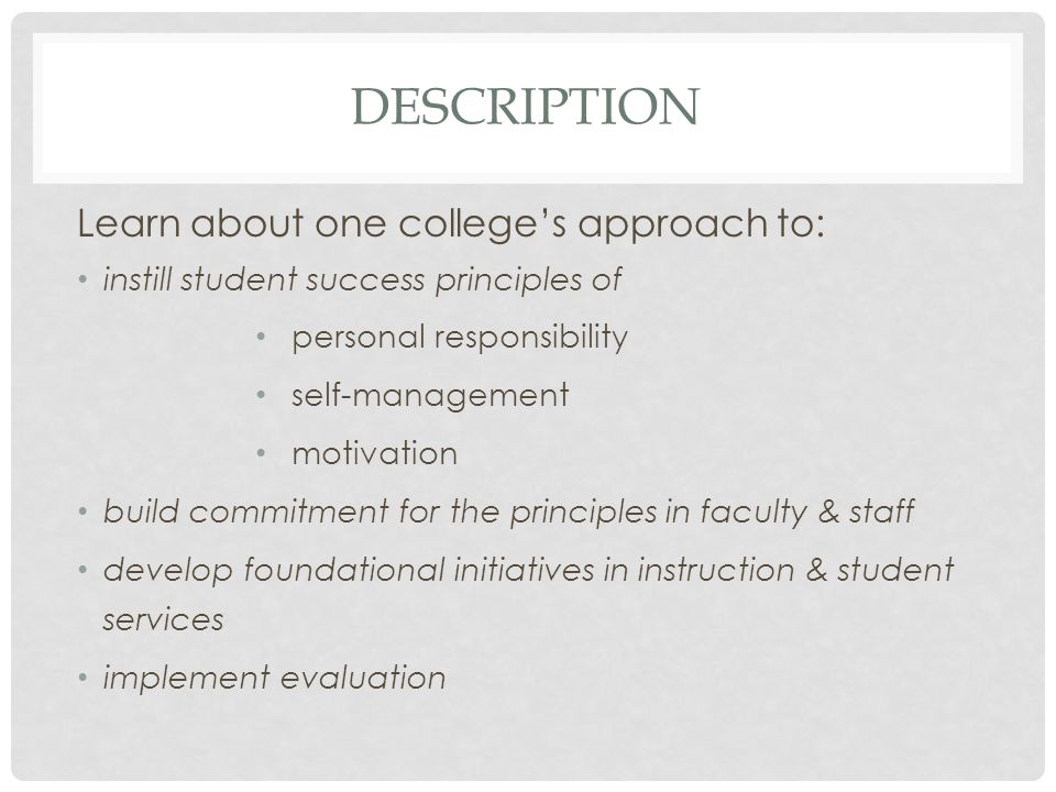 DESCRIPTION Learn about one college's approach to: instill student success principles of personal responsibility self-management motivation build comm