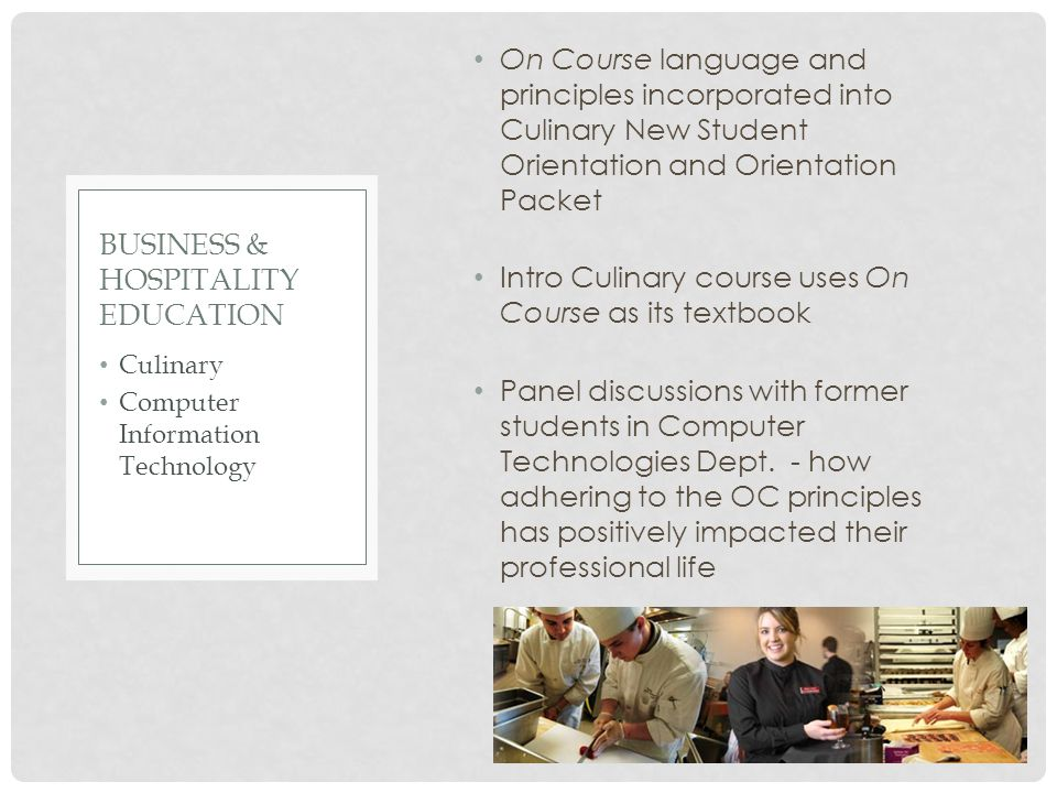 On Course language and principles incorporated into Culinary New Student Orientation and Orientation Packet Intro Culinary course uses On Course as its textbook Panel discussions with former students in Computer Technologies Dept.