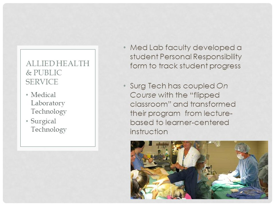 Med Lab faculty developed a student Personal Responsibility form to track student progress Surg Tech has coupled On Course with the flipped classroom and transformed their program from lecture- based to learner-centered instruction Medical Laboratory Technology Surgical Technology ALLIED HEALTH & PUBLIC SERVICE