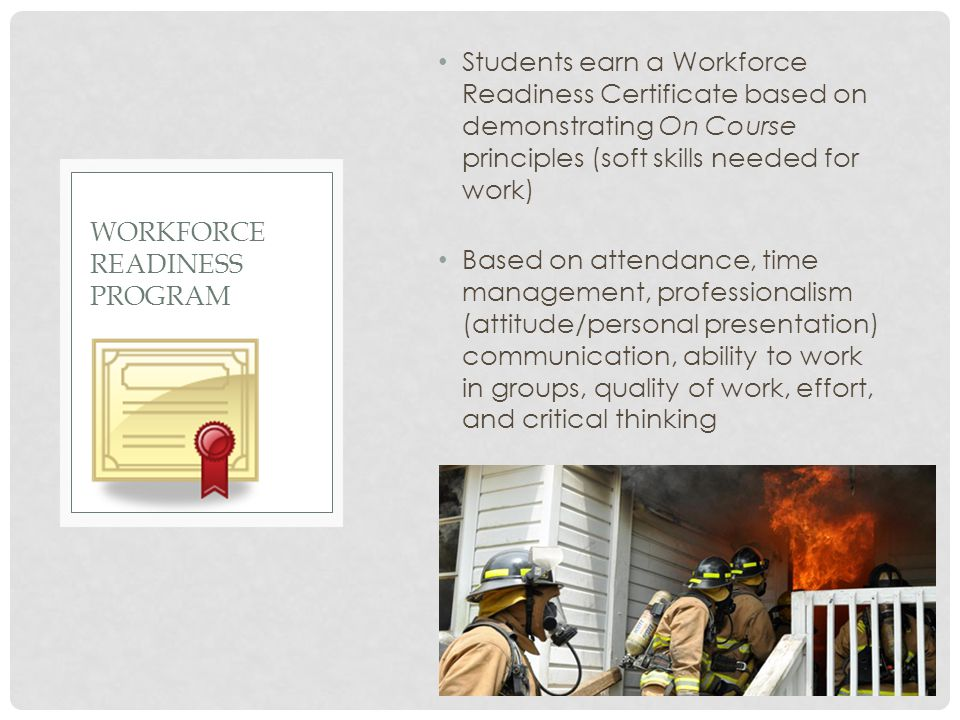 Students earn a Workforce Readiness Certificate based on demonstrating On Course principles (soft skills needed for work) Based on attendance, time ma