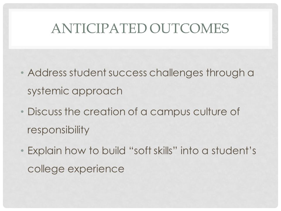 ANTICIPATED OUTCOMES Address student success challenges through a systemic approach Discuss the creation of a campus culture of responsibility Explain how to build soft skills into a student's college experience