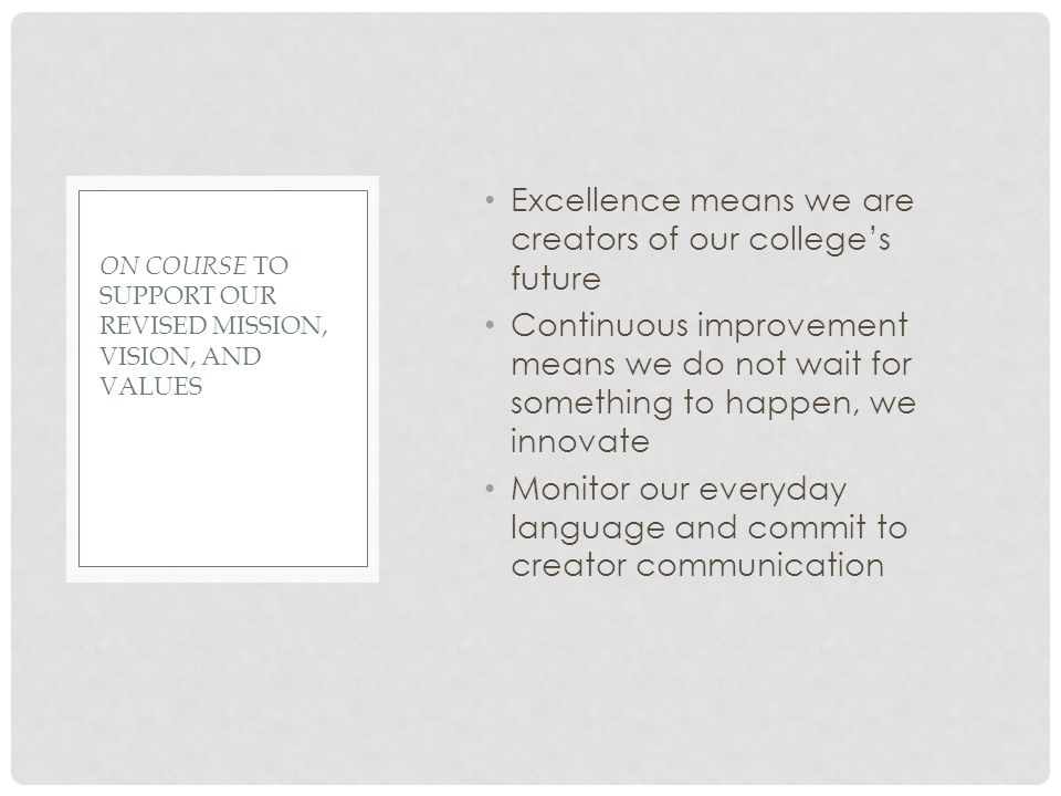 Excellence means we are creators of our college's future Continuous improvement means we do not wait for something to happen, we innovate Monitor our everyday language and commit to creator communication ON COURSE TO SUPPORT OUR REVISED MISSION, VISION, AND VALUES