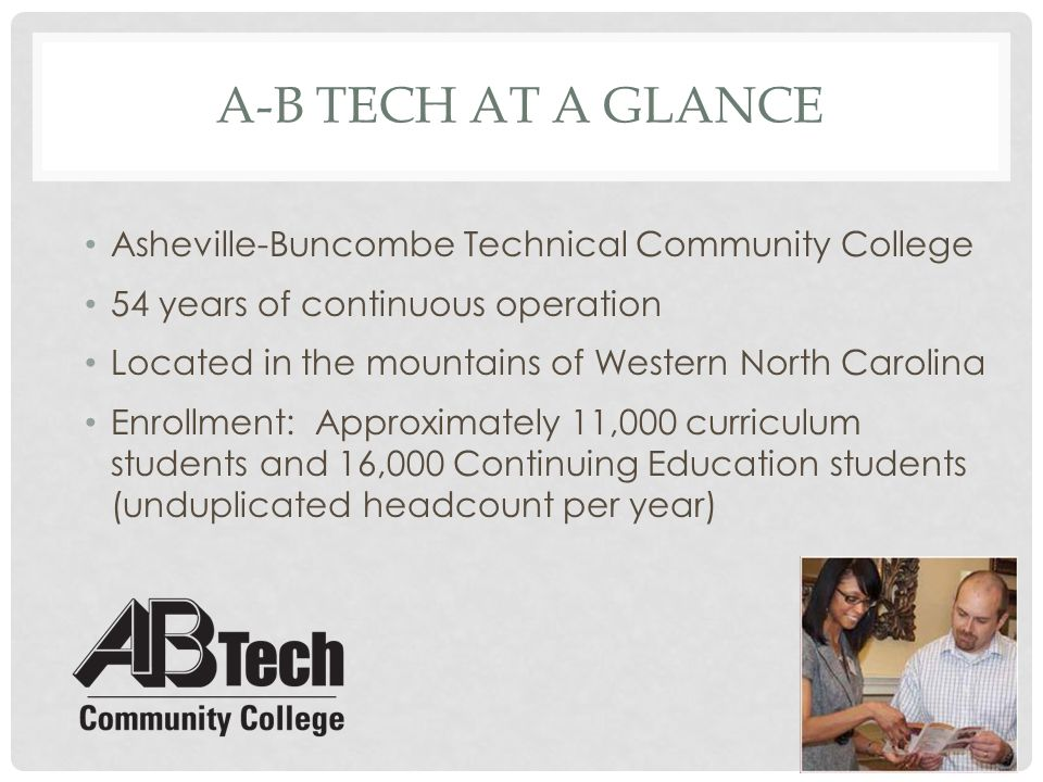A-B TECH AT A GLANCE 65 curriculum programs, 56 degrees, 22 diplomas and 71 certificates Vision Statement: Locally Committed ∙ Regionally Dynamic ∙ World-Class Focused College Values: Excellence – Learning – Supportive Environment – Innovation – Inclusiveness – Continuous Improvement