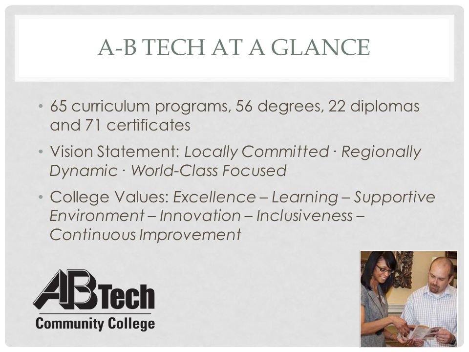 A-B TECH AT A GLANCE 65 curriculum programs, 56 degrees, 22 diplomas and 71 certificates Vision Statement: Locally Committed ∙ Regionally Dynamic ∙ Wo