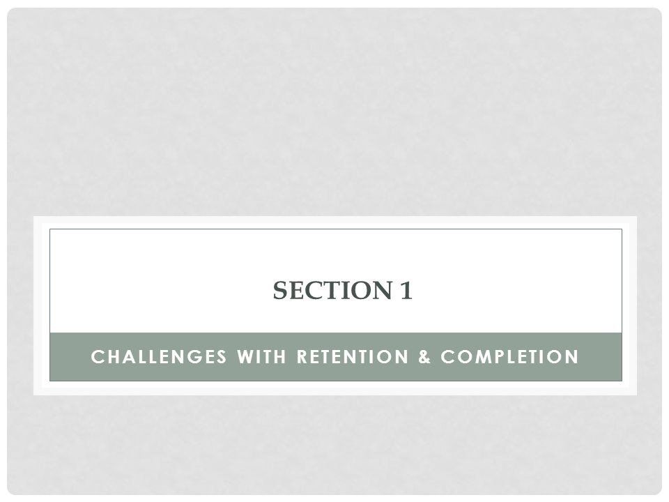 SECTION 1 CHALLENGES WITH RETENTION & COMPLETION